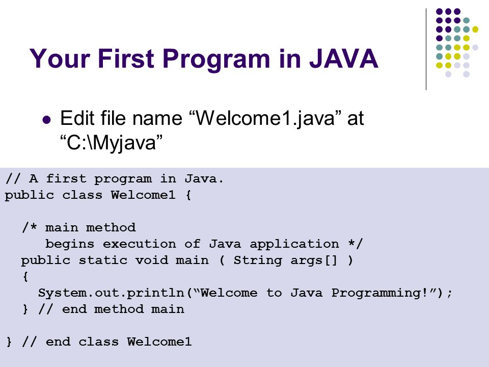 """Your First Program in JAVA Edit file name """"Welcome1.java"""" at """"C:\Myjava"""" // A first program in Java. public class Welcome1 { /* main method begins exe"""