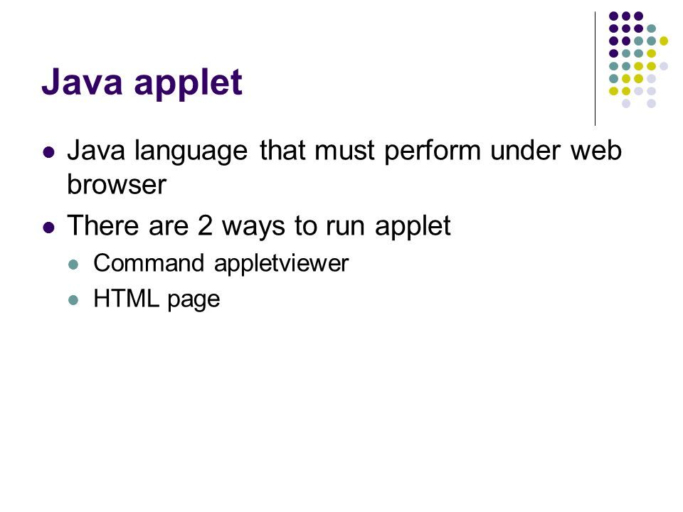 Java applet Java language that must perform under web browser There are 2 ways to run applet Command appletviewer HTML page