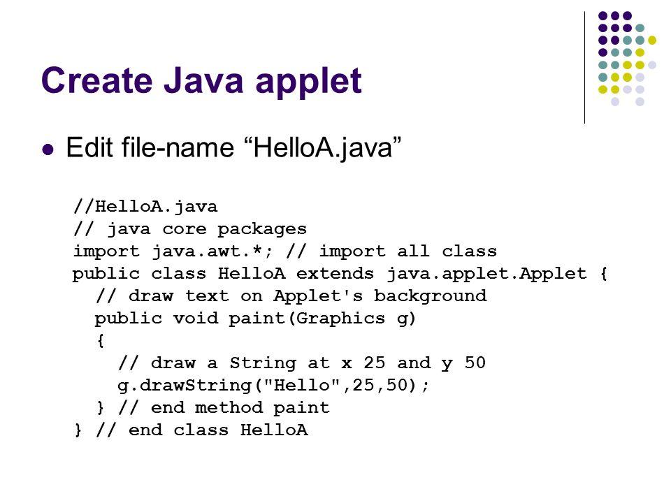 "Create Java applet Edit file-name ""HelloA.java"" //HelloA.java // java core packages import java.awt.*; // import all class public class HelloA extends"