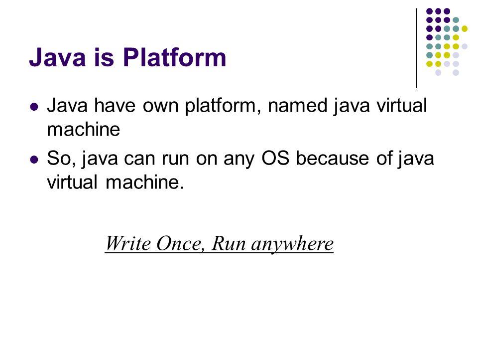 Java is Platform Java have own platform, named java virtual machine So, java can run on any OS because of java virtual machine. Write Once, Run anywhe