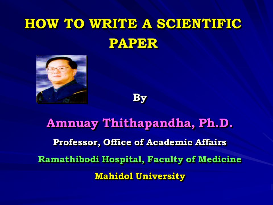 HOW TO WRITE A SCIENTIFIC PAPER By Amnuay Thithapandha, Ph.D. Professor, Office of Academic Affairs Ramathibodi Hospital, Faculty of Medicine Mahidol