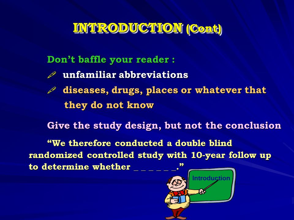 INTRODUCTION (Cont) Don't baffle your reader : Don't baffle your reader :  unfamiliar abbreviations  diseases, drugs, places or whatever that they d