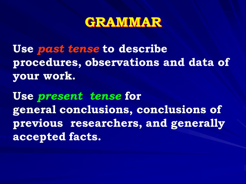 GRAMMAR Use past tense to describe procedures, observations and data of your work. Use present tense for general conclusions, conclusions of previous