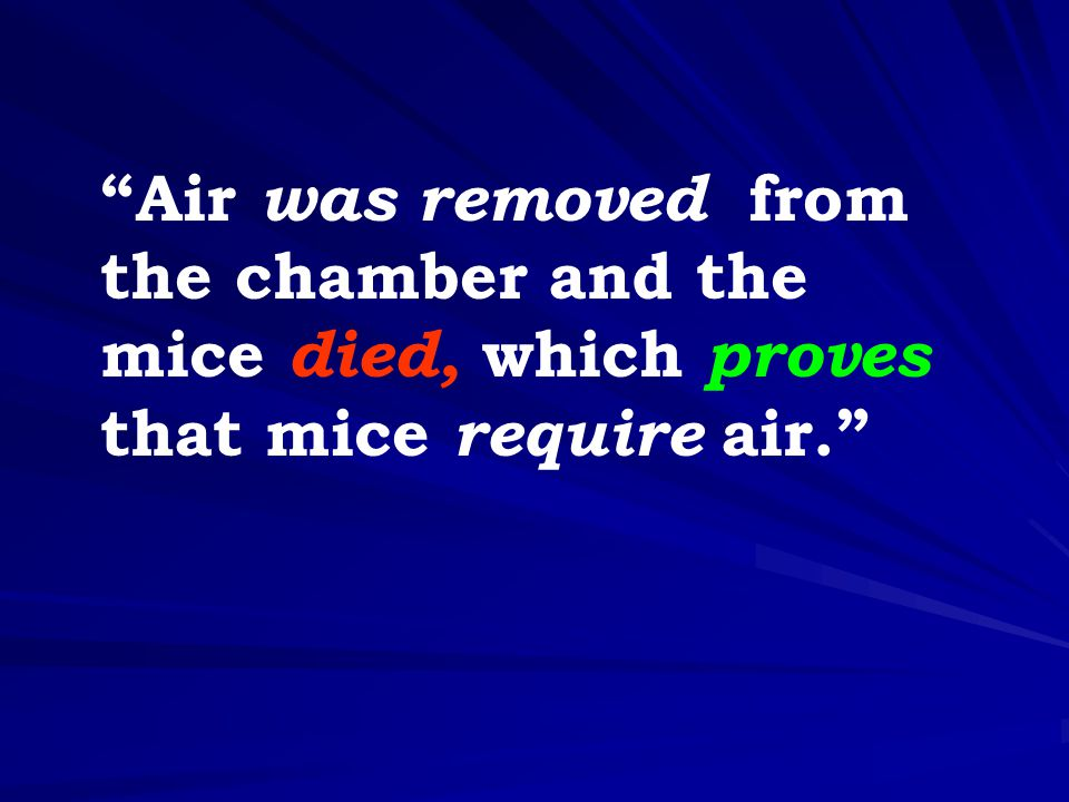 """""""Air was removed from the chamber and the mice died, which proves that mice require air."""""""