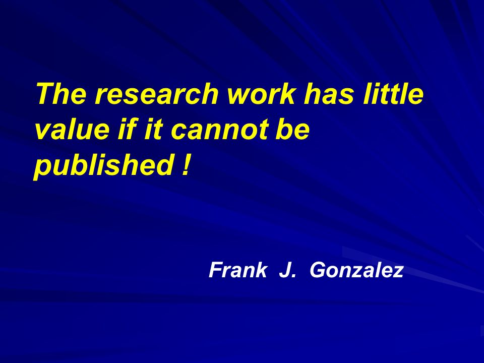 The research work has little value if it cannot be published ! Frank J. Gonzalez