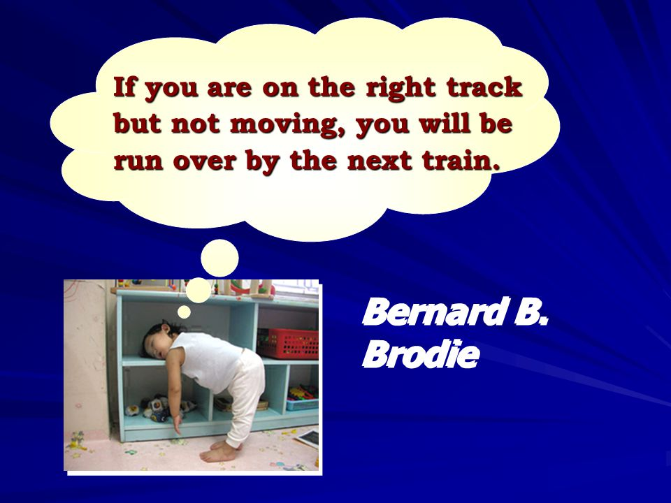 If you are on the right track but not moving, you will be run over by the next train. Bernard B. Brodie