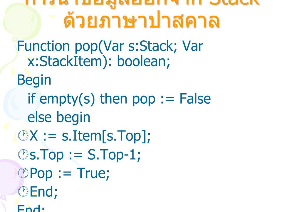 การนำข้อมูลออกจาก Stack ด้วยภาษาปาสคาล Function pop(Var s:Stack; Var x:StackItem): boolean; Begin if empty(s) then pop := False else begin  X := s.It
