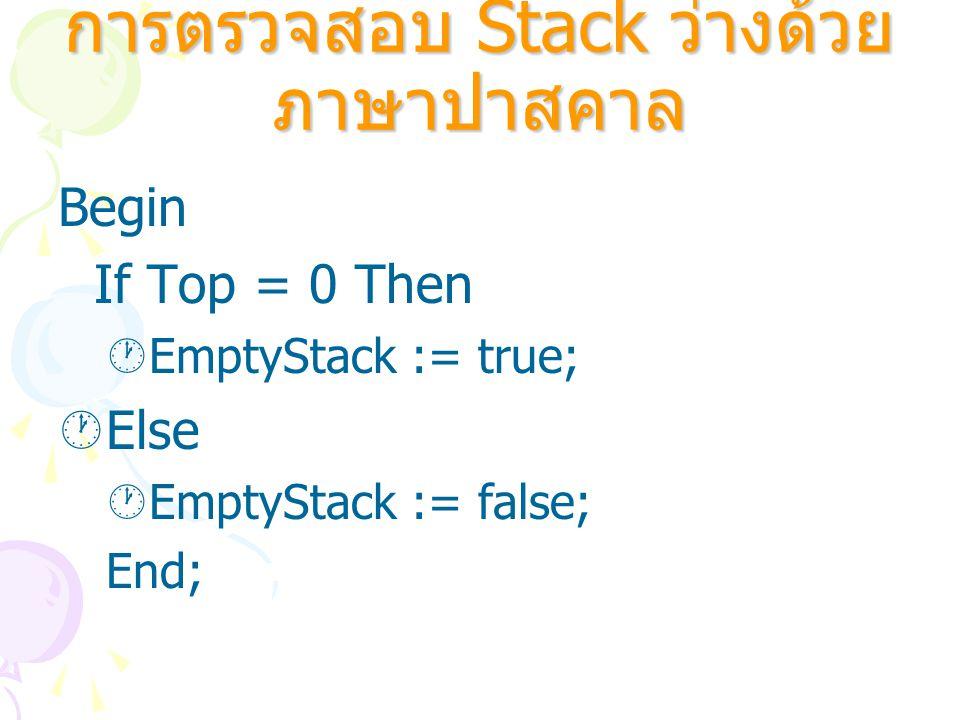 การตรวจสอบ Stack ว่างด้วย ภาษาปาสคาล Begin If Top = 0 Then  EmptyStack := true;  Else  EmptyStack := false; End;