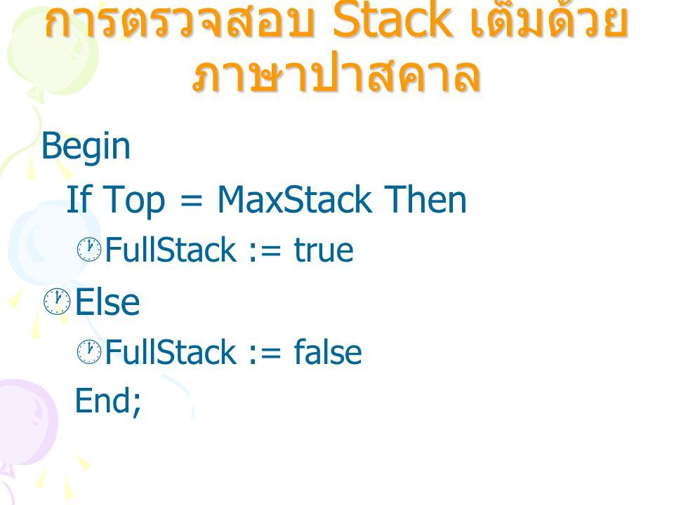 Begin If Top = MaxStack Then  FullStack := true  Else  FullStack := false End; การตรวจสอบ Stack เต็มด้วย ภาษาปาสคาล