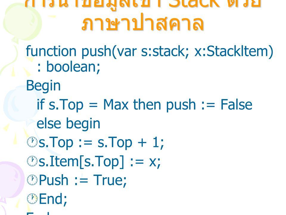 การนำข้อมูลออกจาก Stack ด้วยภาษาปาสคาล Function pop(Var s:Stack; Var x:StackItem): boolean; Begin if empty(s) then pop := False else begin  X := s.Item[s.Top];  s.Top := S.Top-1;  Pop := True;  End; End;