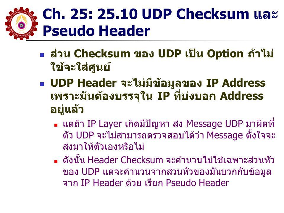 Ch. 25: 25.10 UDP Checksum และ Pseudo Header ส่วน Checksum ของ UDP เป็น Option ถ้าไม่ ใช้จะใส่ศูนย์ UDP Header จะไม่มีข้อมูลของ IP Address เพราะมันต้อ