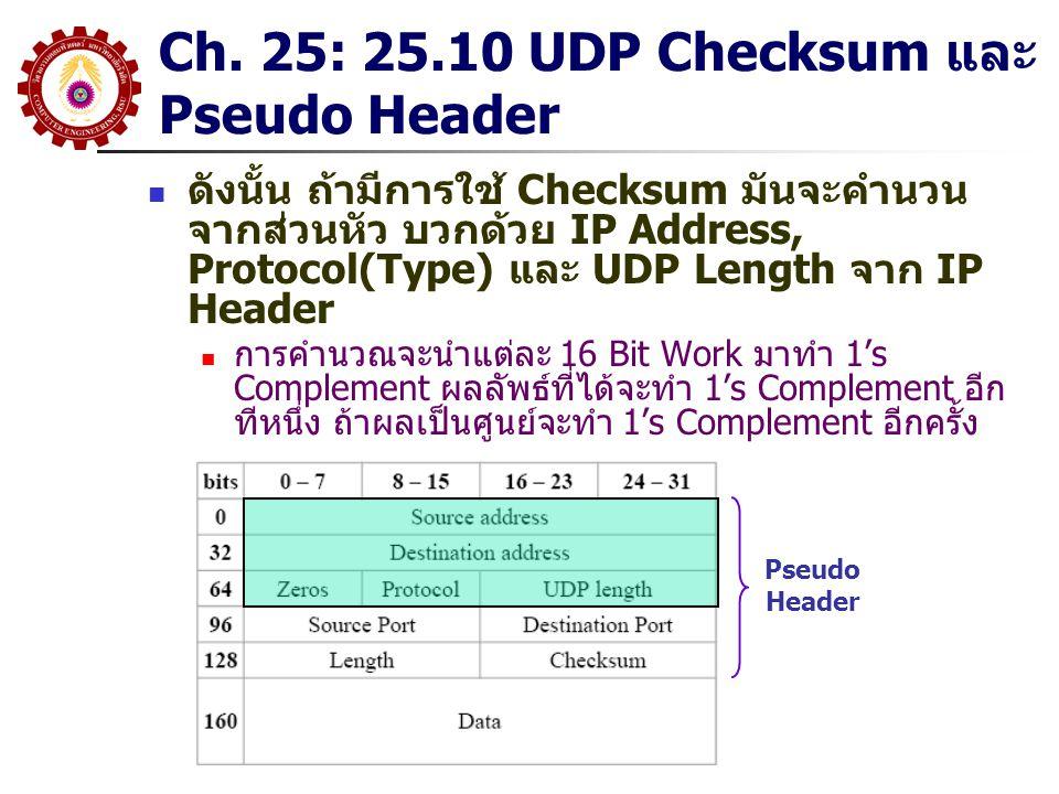 Ch. 25: 25.10 UDP Checksum และ Pseudo Header ดังนั้น ถ้ามีการใช้ Checksum มันจะคำนวน จากส่วนหัว บวกด้วย IP Address, Protocol(Type) และ UDP Length จาก
