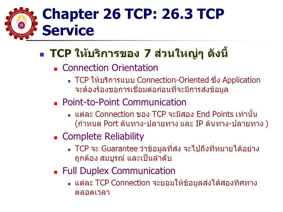 Chapter 26 TCP: 26.3 TCP Service TCP ให้บริการของ 7 ส่วนใหญ่ๆ ดังนี้ Connection Orientation TCP ให้บริการแบบ Connection-Oriented ซึ่ง Application จะต้