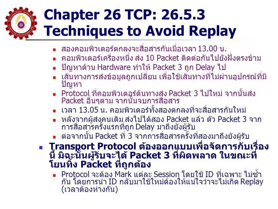 Chapter 26 TCP: 26.5.3 Techniques to Avoid Replay สองคอมพิวเตอร์ตกลงจะสื่อสารกันเมื่อเวลา 13.00 น. คอมพิวเตอร์เครื่องหนึ่ง ส่ง 10 Packet ติดต่อกันไปยั