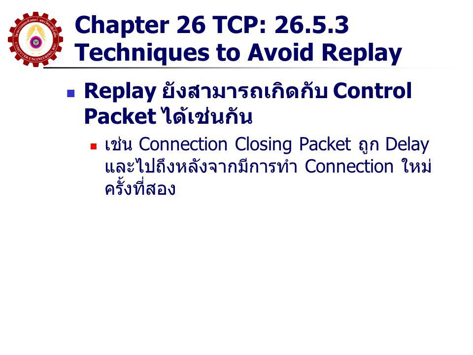 Chapter 26 TCP: 26.5.3 Techniques to Avoid Replay Replay ยังสามารถเกิดกับ Control Packet ได้เช่นกัน เช่น Connection Closing Packet ถูก Delay และไปถึงห