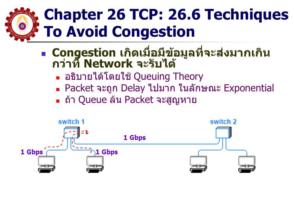Chapter 26 TCP: 26.6 Techniques To Avoid Congestion Congestion เกิดเมื่อมีข้อมูลที่จะส่งมากเกิน กว่าที่ Network จะรับได้ อธิบายได้โดยใช้ Queuing Theor