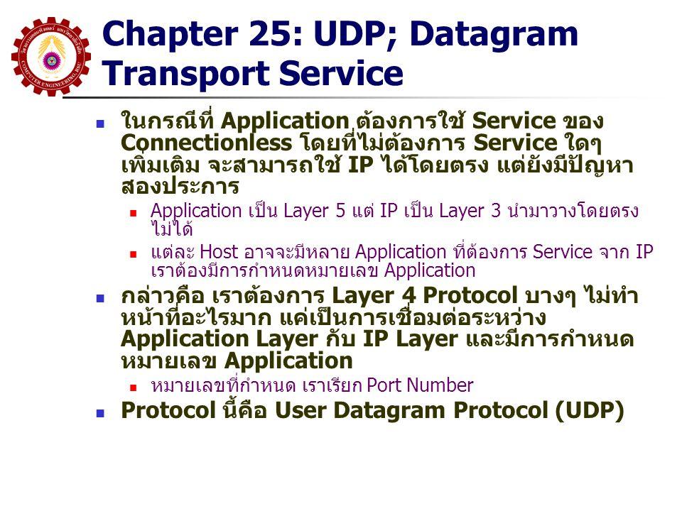Chapter 26 TCP: 26.9 Adaptive Retransmission ผู้ออกแบบ TCP เล็งเห็นว่า การตั้ง Retransmission Timer ที่คงที่จะมีผลต่อประสิทธิภาพที่ลดลงของ Internet เนื่องจาก Internet ประกอบด้วย Network หลายๆ Technology ที่ มีค่า Delay ต่างกัน TCP จะใช้ Adaptive Retransmission Timer ที่ สามารถปรับค่าตามค่า Delay ของ Network TCP จะประมาณค่า Round-trip Delay จากเวลาที่ส่ง Packet ออกไปและได้รับคำตอบกลับมา เช่นตอนทำ Connection หรือช่วง การส่งข้อมูลและได้รับ ACK มันจะคำนวณค่า Round-Trip Delay โดยใช้ Weighted Average ร่วมกับค่า Variance ปกติ มันจะตั้งค่า Timer สูงกว่า Round Trip เล็กน้อย เมื่อ Delay เริ่มมีการเปลี่ยนแปลง มันจะตั้งค่า Timer เพิ่มขึ้นที่สูงกว่า ค่า Mean ที่คำนวณได้ ร่วมกับค่า Variance การใช้ Weight Average จะทำให้สามารถ Reset Timer เมื่อ Delay กลับเข้าสู่ค่าปกติ