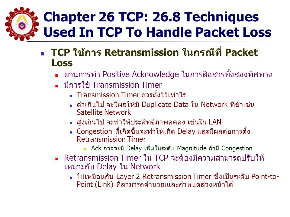Chapter 26 TCP: 26.8 Techniques Used In TCP To Handle Packet Loss TCP ใช้การ Retransmission ในกรณีที่ Packet Loss ผ่านการทำ Positive Acknowledge ในการ