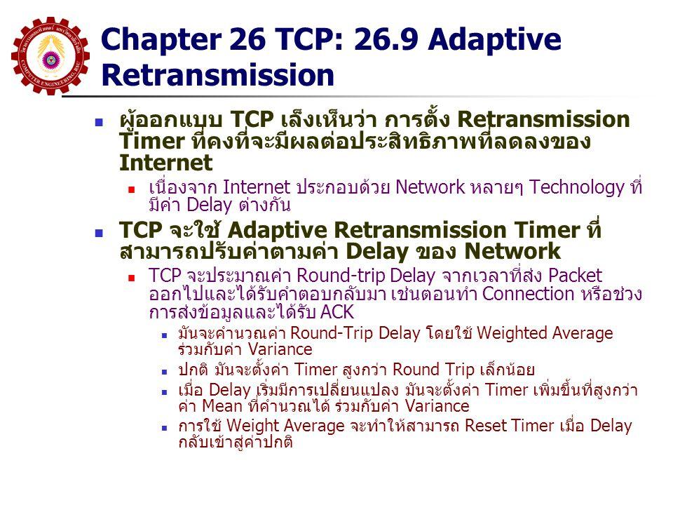 Chapter 26 TCP: 26.9 Adaptive Retransmission ผู้ออกแบบ TCP เล็งเห็นว่า การตั้ง Retransmission Timer ที่คงที่จะมีผลต่อประสิทธิภาพที่ลดลงของ Internet เน