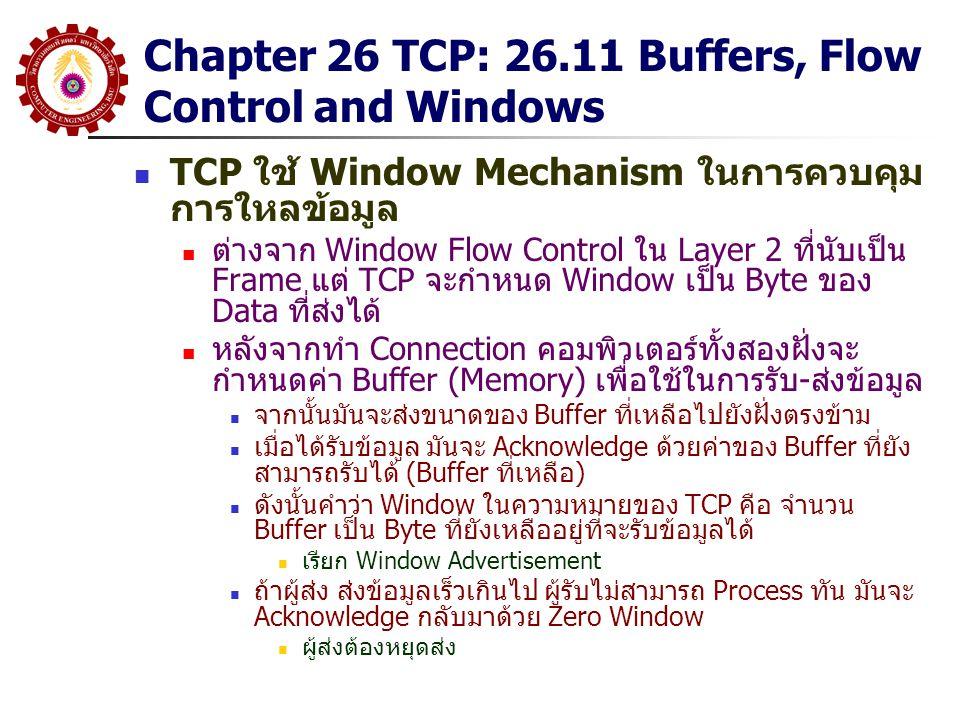 Chapter 26 TCP: 26.11 Buffers, Flow Control and Windows TCP ใช้ Window Mechanism ในการควบคุม การใหลข้อมูล ต่างจาก Window Flow Control ใน Layer 2 ที่นั