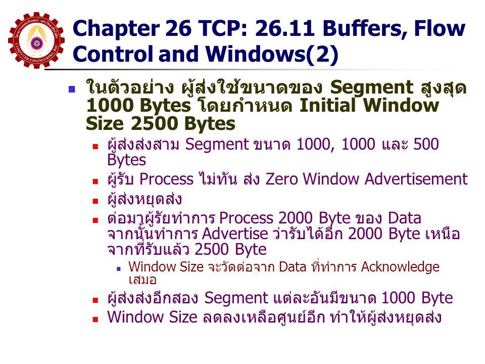 Chapter 26 TCP: 26.11 Buffers, Flow Control and Windows(2) ในตัวอย่าง ผู้ส่งใช้ขนาดของ Segment สูงสุด 1000 Bytes โดยกำหนด Initial Window Size 2500 Byt