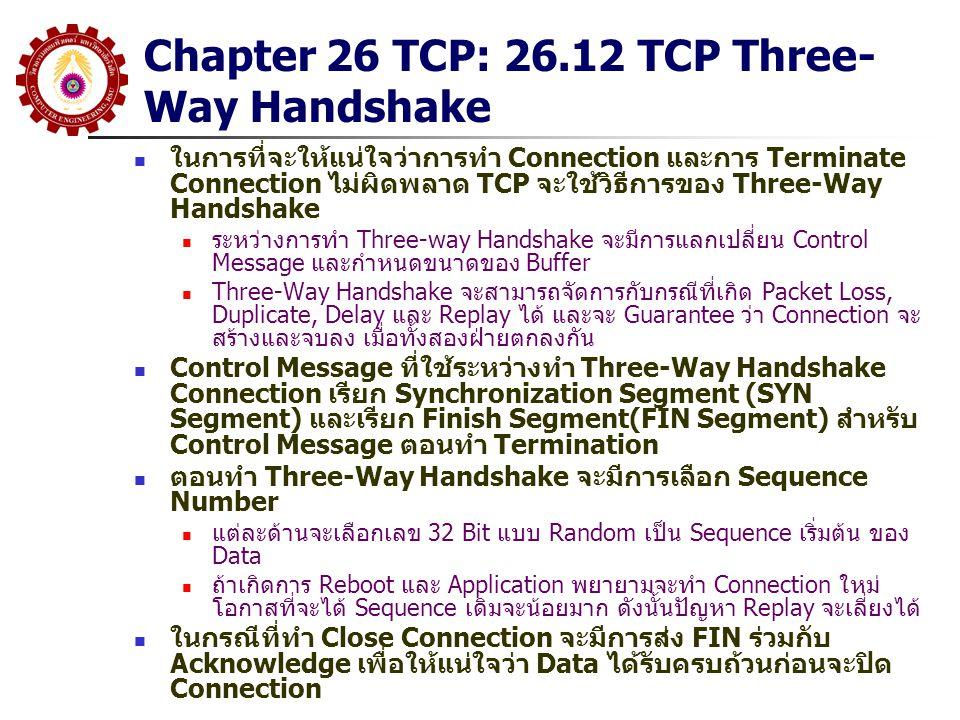 Chapter 26 TCP: 26.12 TCP Three- Way Handshake ในการที่จะให้แน่ใจว่าการทำ Connection และการ Terminate Connection ไม่ผิดพลาด TCP จะใช้วิธีการของ Three-