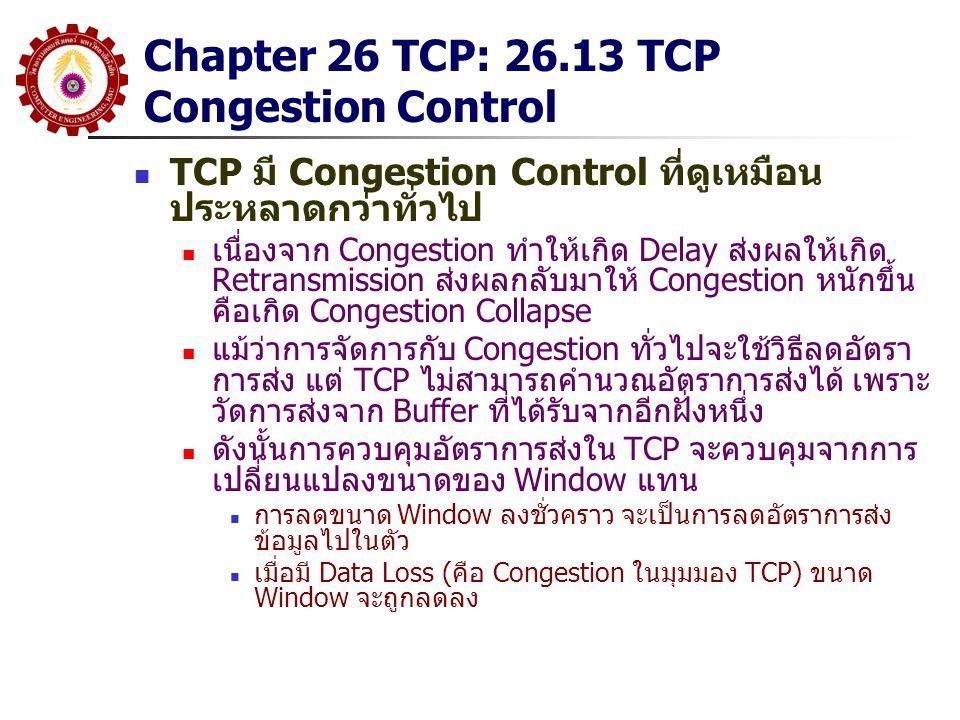 Chapter 26 TCP: 26.13 TCP Congestion Control TCP มี Congestion Control ที่ดูเหมือน ประหลาดกว่าทั่วไป เนื่องจาก Congestion ทำให้เกิด Delay ส่งผลให้เกิด