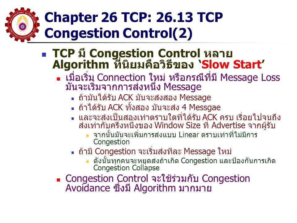 Chapter 26 TCP: 26.13 TCP Congestion Control(2) TCP มี Congestion Control หลาย Algorithm ที่นิยมคือวิธีของ 'Slow Start' เมื่อเริ่ม Connection ใหม่ หรื