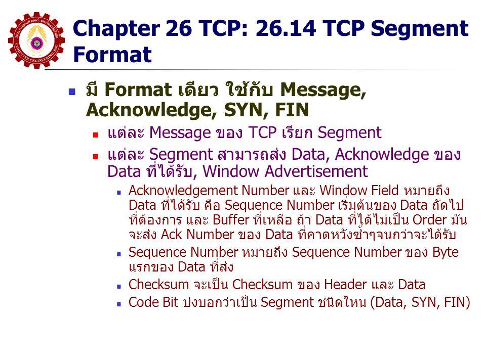 Chapter 26 TCP: 26.14 TCP Segment Format มี Format เดียว ใช้กับ Message, Acknowledge, SYN, FIN แต่ละ Message ของ TCP เรียก Segment แต่ละ Segment สามาร