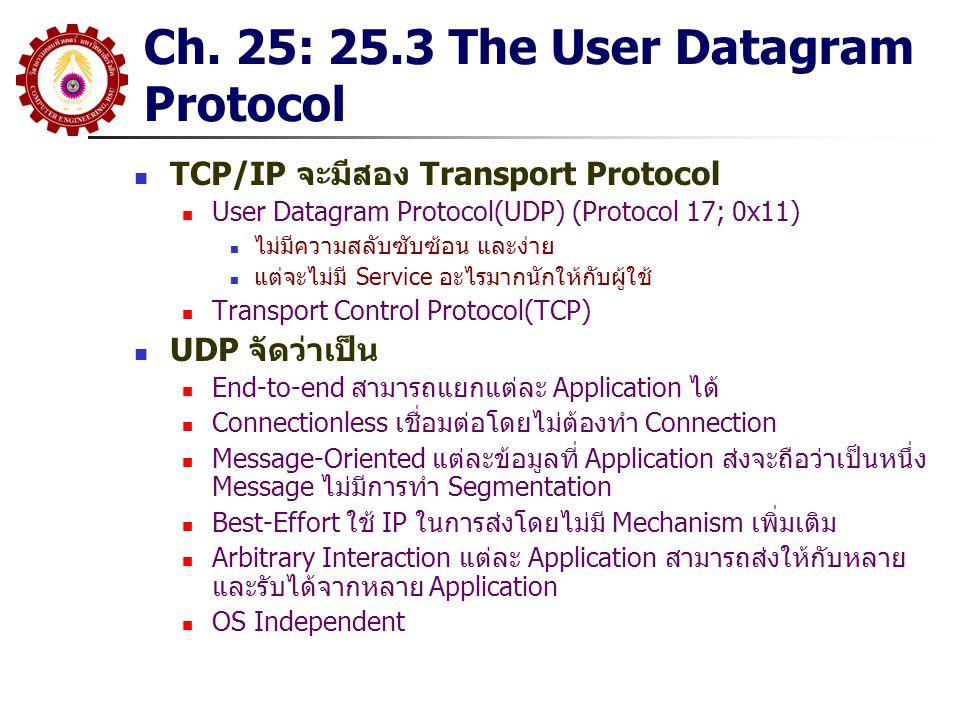 Chapter 26 TCP: Reliable Transport Service ในกรณีที่เราต้องการความมั่นใจในการส่ง ข้อมูลได้อย่างถูกต้อง ผ่าน IP ที่มีการทำงาน แบบ Datagram เราต้องใส่ Mechanism เพื่อให้ความมั่นใจดังกล่าวลงใน Protocol ของ Layer 4 (Host-to-Host หรือ Transport) เราจะต้องเลือกใช้ TCP (Transmission Control Protocol) เรียกรวมๆว่า TCP/IP การใช้ TCP+IP ทำให้ผู้เขียน Application ไม่ต้องกังวล เรื่องของการส่งข้อมูลอีกต่อไป เพียงแต่นำข้อมูลส่งให้ พร้อมกำหนด IP Address และ Port Number จากนั้น ระบบ TCP/IP จะจัดการที่เหลือให้ ผิดกับกรณีที่ใช้ UDP/IP ในบทที่แล้ว กล่าวคือ TCP จะให้ Reliability ในการสื่อสาร