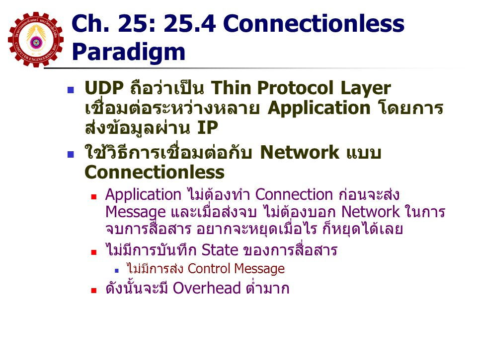 Chapter 26 TCP: 26.3 TCP Service TCP ให้บริการของ 7 ส่วนใหญ่ๆ ดังนี้ Connection Orientation TCP ให้บริการแบบ Connection-Oriented ซึ่ง Application จะต้องร้องขอการเชื่อมต่อก่อนที่จะมีการส่งข้อมูล Point-to-Point Communication แต่ละ Connection ของ TCP จะมีสอง End Points เท่านั้น (กำหนด Port ต้นทาง-ปลายทาง และ IP ต้นทาง-ปลายทาง ) Complete Reliability TCP จะ Guarantee ว่าข้อมูลที่ส่ง จะไปถึงที่หมายได้อย่าง ถูกต้อง สมบูรณ์ และเป็นลำดับ Full Duplex Communication แต่ละ TCP Connection จะยอมให้ข้อมูลส่งได้สองทิศทาง ตลอดเวลา