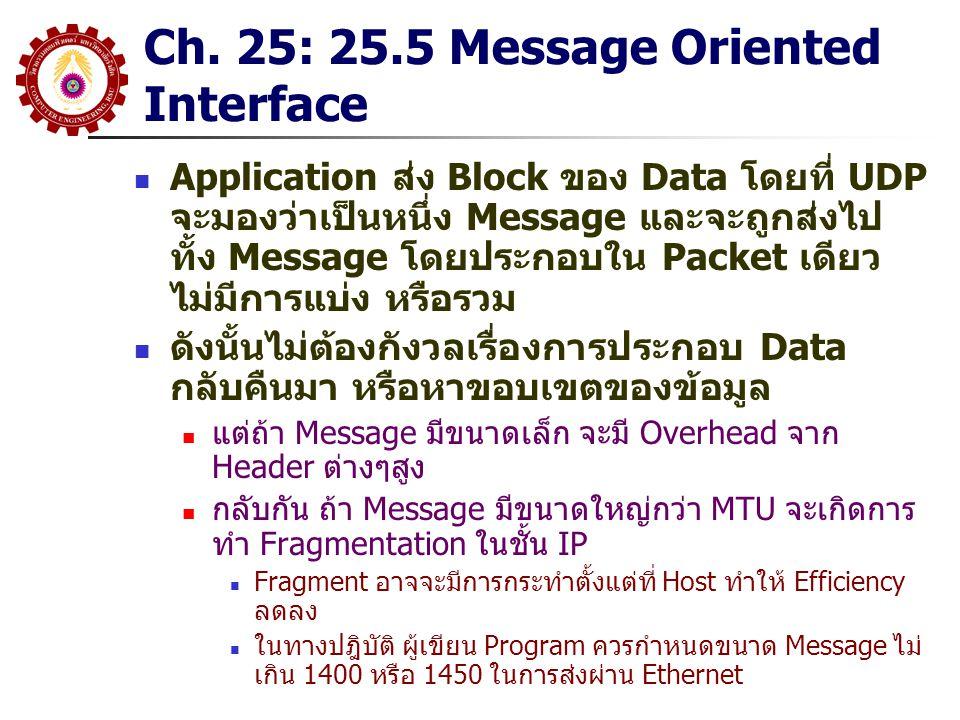 Chapter 26 TCP: 26.3 TCP Service(2) TCP ให้บริการของ 7 ส่วนใหญ่ๆ ดังนี้(ต่อ) Stream Interface Application สามารถส่งข้อมูลได้อย่างต่อเนื่อง Octet ต่อ Octet ผ่าน TCP Connection โดย TCP จะไม่มีการรวมกลุ่มของ Data ให้เป็น Record หรือ Message และจะไม่ Guarantee ว่าแต่ละ ส่วนของข้อมูลที่ไปถึงมีขนาดเท่ากับที่ Application ส่งให้(มีการ ทำ Segmentation) Reliable Connection Startup TCP ให้สอง Application สามารถเริ่มต้นการสื่อสารได้อย่าง มั่นใจ Graceful Connection Shutdown ก่อนที่จะจบ Connection นั้น TCP จะให้ความมั่นใจว่าข้อมูลได้ ถูกส่งอย่างครบถ้วนทั้งสองฝั่ง และทั้งสองฝั่งยินยอมให้มีการจบ การเชื่อมต่อ