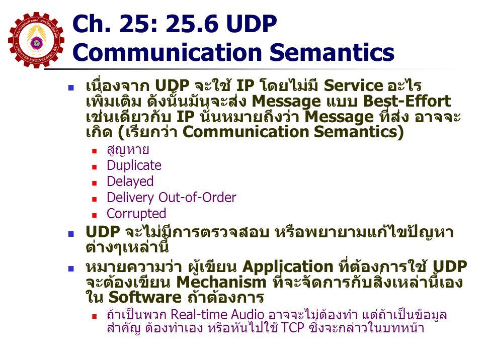 Chapter 26 TCP: 26.12 TCP Three- Way Handshake ในการที่จะให้แน่ใจว่าการทำ Connection และการ Terminate Connection ไม่ผิดพลาด TCP จะใช้วิธีการของ Three-Way Handshake ระหว่างการทำ Three-way Handshake จะมีการแลกเปลี่ยน Control Message และกำหนดขนาดของ Buffer Three-Way Handshake จะสามารถจัดการกับกรณีที่เกิด Packet Loss, Duplicate, Delay และ Replay ได้ และจะ Guarantee ว่า Connection จะ สร้างและจบลง เมื่อทั้งสองฝ่ายตกลงกัน Control Message ที่ใช้ระหว่างทำ Three-Way Handshake Connection เรียก Synchronization Segment (SYN Segment) และเรียก Finish Segment(FIN Segment) สำหรับ Control Message ตอนทำ Termination ตอนทำ Three-Way Handshake จะมีการเลือก Sequence Number แต่ละด้านจะเลือกเลข 32 Bit แบบ Random เป็น Sequence เริ่มต้น ของ Data ถ้าเกิดการ Reboot และ Application พยายามจะทำ Connection ใหม่ โอกาสที่จะได้ Sequence เดิมจะน้อยมาก ดังนั้นปัญหา Replay จะเลี่ยงได้ ในกรณีที่ทำ Close Connection จะมีการส่ง FIN ร่วมกับ Acknowledge เพื่อให้แน่ใจว่า Data ได้รับครบถ้วนก่อนจะปิด Connection