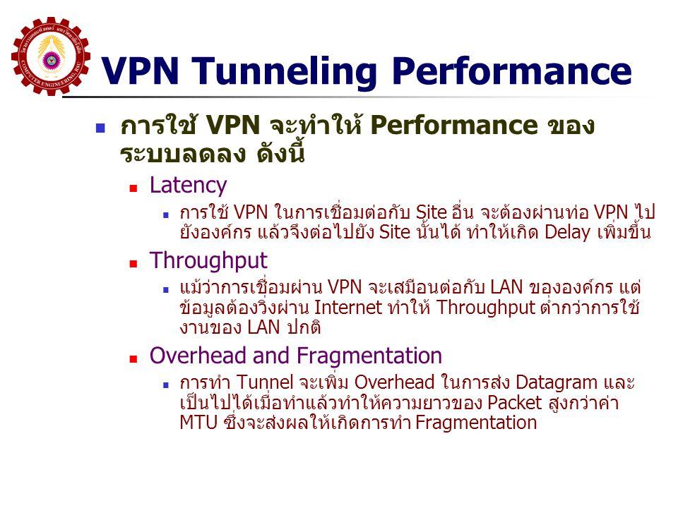 VPN Tunneling Performance การใช้ VPN จะทำให้ Performance ของ ระบบลดลง ดังนี้ Latency การใช้ VPN ในการเชื่อมต่อกับ Site อื่น จะต้องผ่านท่อ VPN ไป ยังอง