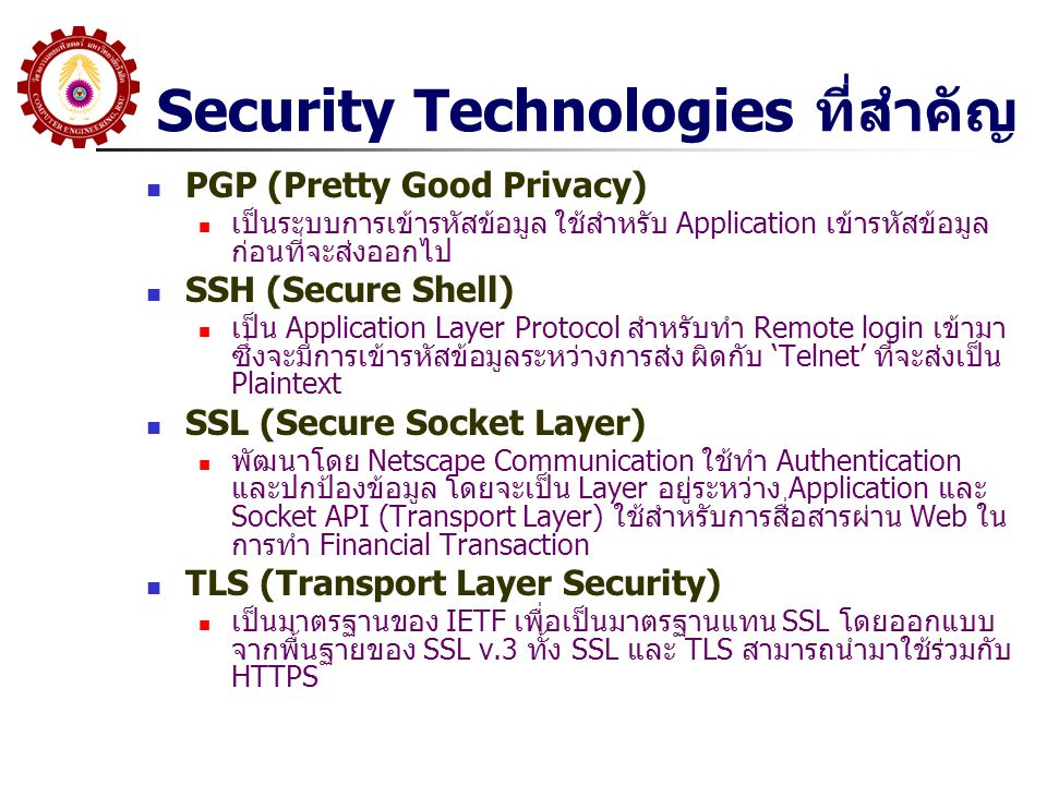 Security Technologies ที่สำคัญ PGP (Pretty Good Privacy) เป็นระบบการเข้ารหัสข้อมูล ใช้สำหรับ Application เข้ารหัสข้อมูล ก่อนที่จะส่งออกไป SSH (Secure