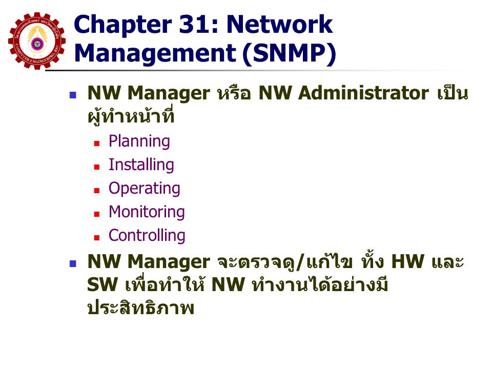 Chapter 31: Network Management (SNMP) NW Manager หรือ NW Administrator เป็น ผู้ทำหน้าที่ Planning Installing Operating Monitoring Controlling NW Manager จะตรวจดู/แก้ไข ทั้ง HW และ SW เพื่อทำให้ NW ทำงานได้อย่างมี ประสิทธิภาพ