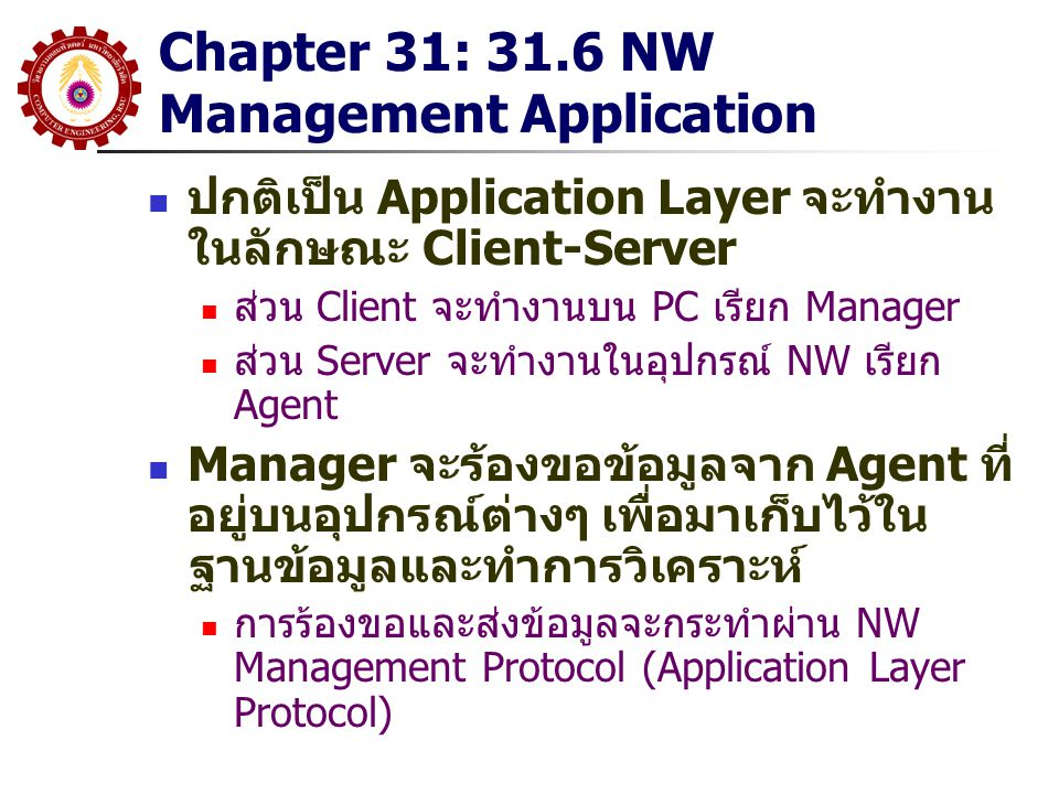 Chapter 31: 31.6 NW Management Application ปกติเป็น Application Layer จะทำงาน ในลักษณะ Client-Server ส่วน Client จะทำงานบน PC เรียก Manager ส่วน Serve