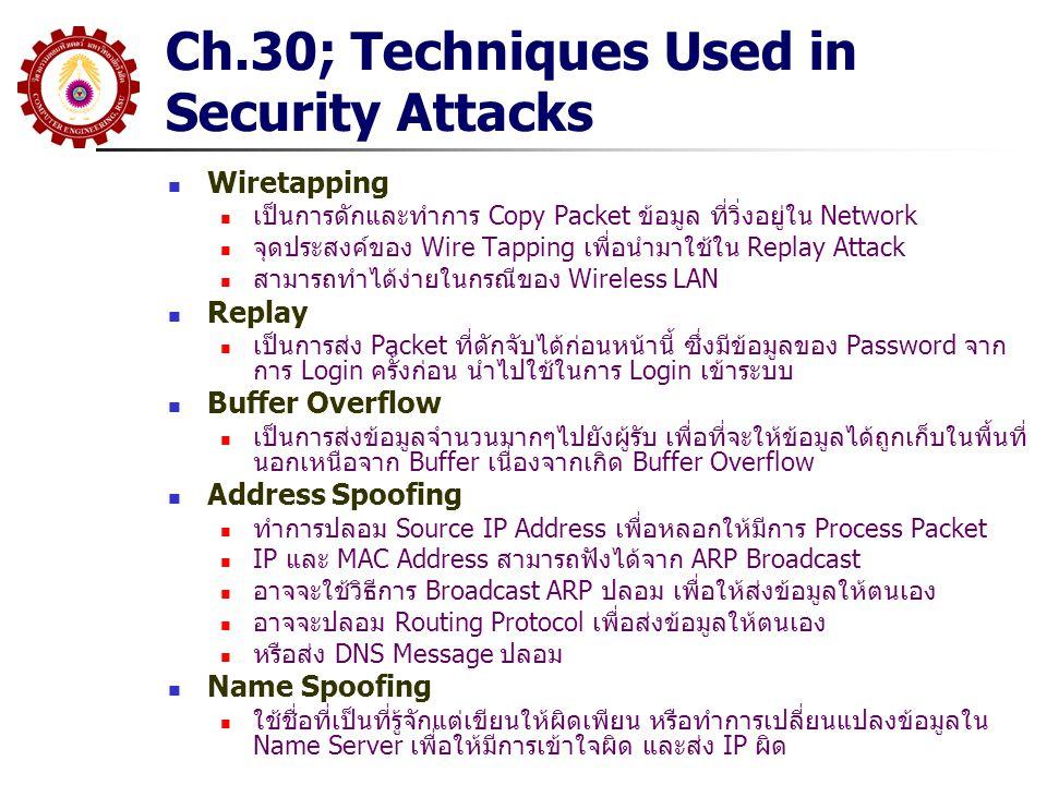 Ch.30; Techniques Used in Security Attacks DoS and DDoS โจมตีโดยการป้อน Packet จำนวนมากๆ เพื่อไม่ให้ Site สามารถ ทำงานอย่างอื่นได้ DDOS จะ Attack ประสานกันโดยใช้หลายเครื่อง SYN Flood ส่ง Random TCP SYN Segment เพื่อให้ผู้รับไม่มี TCP Connection เหลืออยู่ Key Breaking เป็นการคาดเดา Key หรือ Password แบบอัตโนมัติ เพื่อที่จะ สามารถเข้าถึงระบบได้ Port Scanning พยายามที่จะเชื่อมต่อ โดยใช้ Protocol Port แบบต่างๆเพื่อที่จะหา จุดอ่อน Packet Interception เป็นการดักจับ Packet ระหว่างทาง จากนั้นแทนที่ด้วย Packet ที่ ต้องการ หรือเพื่อทำ Main-in-the-Middle Attack