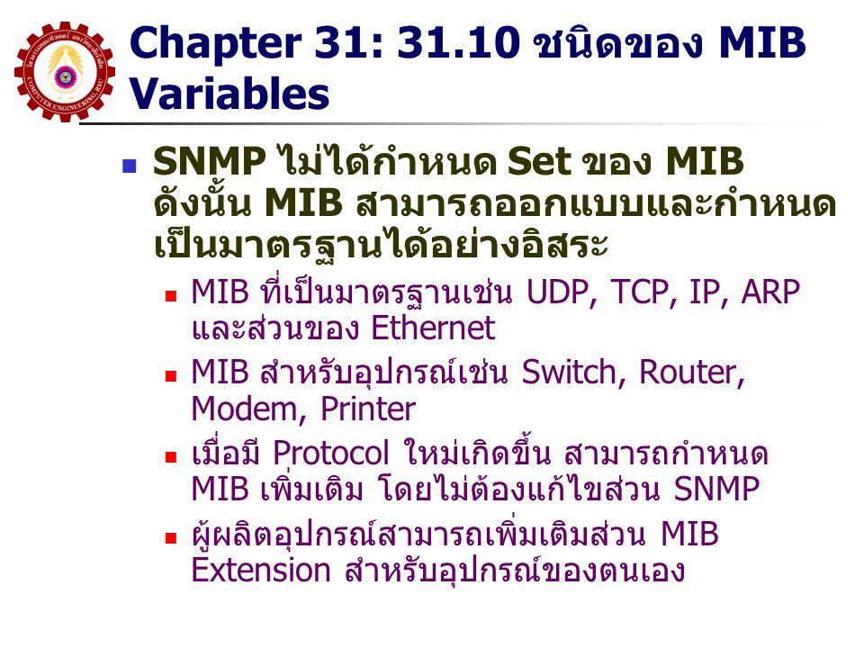 Chapter 31: 31.10 ชนิดของ MIB Variables SNMP ไม่ได้กำหนด Set ของ MIB ดังนั้น MIB สามารถออกแบบและกำหนด เป็นมาตรฐานได้อย่างอิสระ MIB ที่เป็นมาตรฐานเช่น