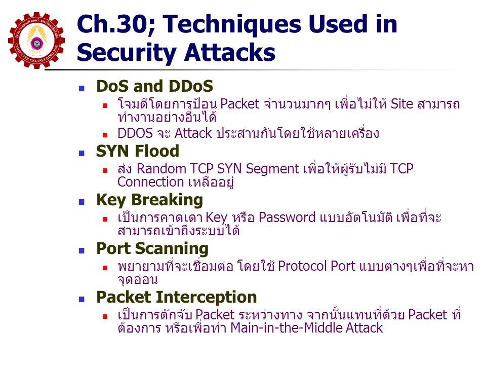 Security Technologies ที่สำคัญ HTTPS (HTTP Security) เป็นเทคโนโลยีที่รวม HTTP และ SSL หรือ TLS เข้าด้วยกันกับการ ทำ Certificate เพื่อให้การสื่อสารผ่าน Web ได้อย่างปลอดภัย HTTPS จะใช้ TCP Port 443 แทนที่จะเป็น 80 IPsec (IP Security) เป็นเทคโนโลยีในการทำ Security กับ IP Datagram โดยสามารถ เลือกทำ Authentication หรือ Confidentiality (Encryption) RADIUS (Remote Authentication Dial-In User Service) เป็น Protocol ใช้สำหรับการทำ Authentication, Authorization และ Accounting (AAA) นิยมใช้ใน Dialup และ VPN สำหรับ Remote User WEP (Wired Equivalent Privacy) เป็นส่วนหนึ่งของ Wi-Fi WLAN Standard ปัจจุบันถูกแทนที่ด้วย WPA (Wi-Fi Protection Access) เนื่องจากมีจุดอ่อน