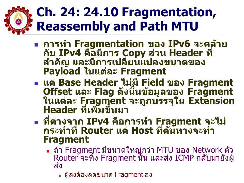 Ch. 24: 24.10 Fragmentation, Reassembly and Path MTU การทำ Fragmentation ของ IPv6 จะคล้าย กับ IPv4 คือมีการ Copy ส่วน Header ที่ สำคัญ และมีการเปลี่ยน