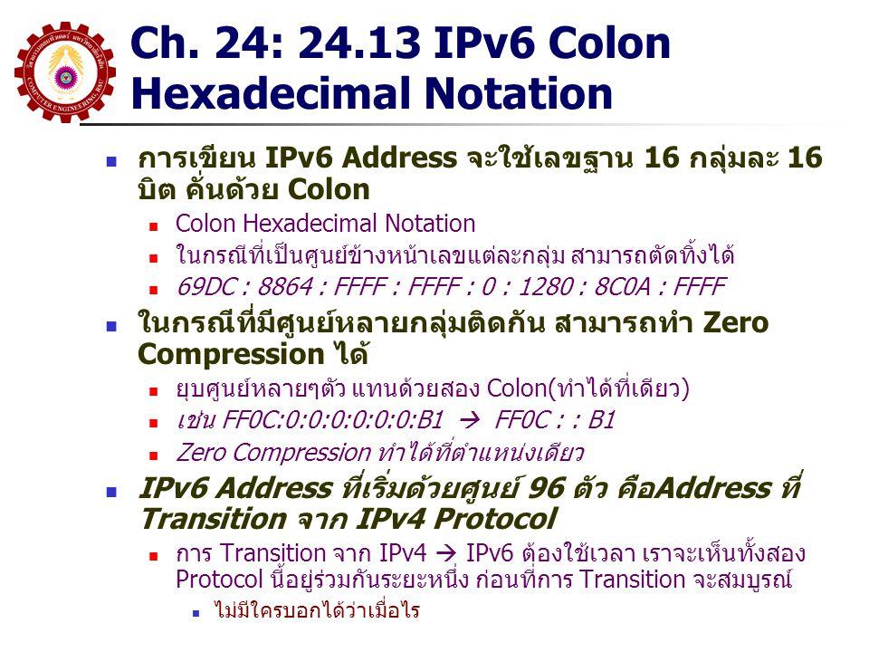 Ch. 24: 24.13 IPv6 Colon Hexadecimal Notation การเขียน IPv6 Address จะใช้เลขฐาน 16 กลุ่มละ 16 บิต คั่นด้วย Colon Colon Hexadecimal Notation ในกรณีที่เ