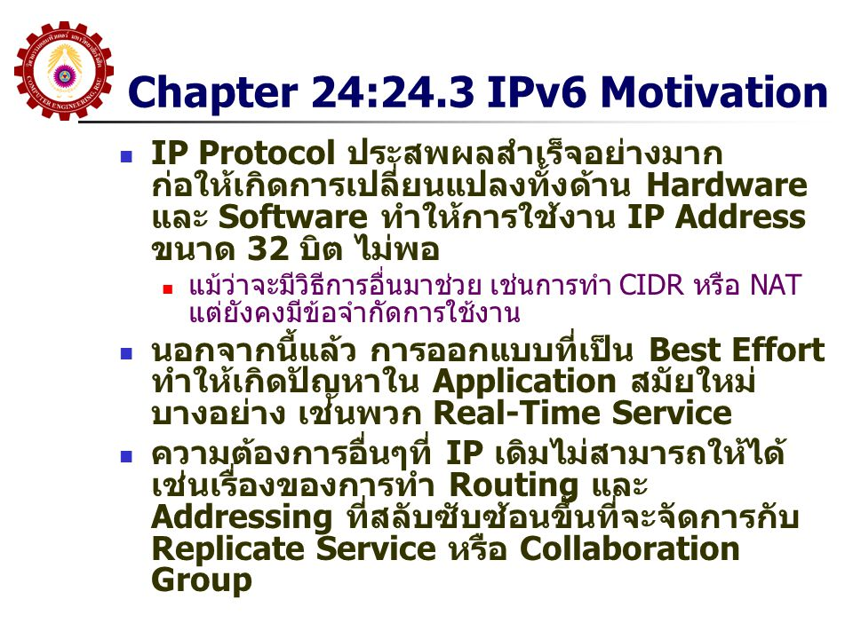 Chapter 24: 24.4 Difficulties IP version ใหม่เริ่มคิดใน ปี 1993 แต่จนปัจจุบันนี้ยัง ไม่ถูกนำมาใช้อย่าง กว้างขวาง และ Version เดิมยังคงมีการใช้งานไป อีกนาน เนื่องจาก IP จะต้องมีอยู่ ในทุกอุปกรณ์ต้นทาง ปลายทาง และ Router หมายความว่า ถ้าจะเปลี่ยนเป็น Version ใหม่ จะต้องรื้อทั้ง Network นอกจากนี้จะต้องลงทุนเขียน Application ใหม่ด้วย
