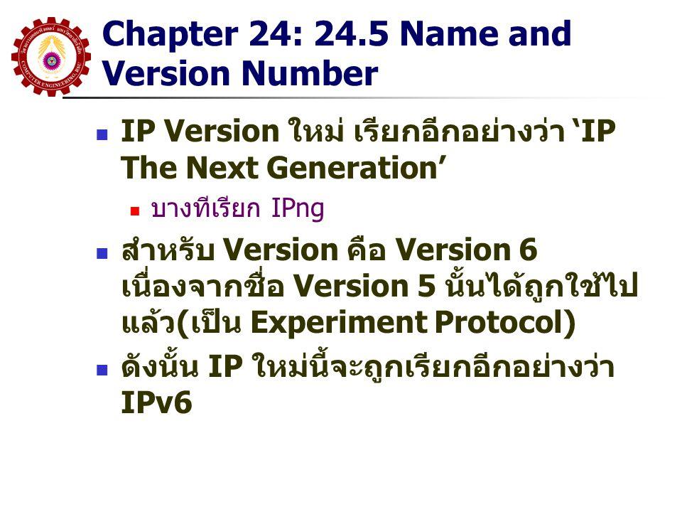Chapter 24: 24.6 IPv6 Features IPv6 ยังคงไว้ในคุณสมบัติของ IPv4 ที่ทำให้ มันประสพผลสำเร็จขึ้นมากล่าวคือ ยังคงเป็น Datagram(Connectionless) การส่ง Datagram จะมีการ Route ที่ไม่ขึ้นต่อกัน ส่วนหัวยังมีการกำหนดจำนวน Hop สูงสุด ลักษณะส่วนใหญ่ของ IPv4 แม้ว่าจะคงไว้ แต่ จะมีรายละเอียดที่แตกต่างกัน Header จะมีขนาดคงที่ แต่ขยายได้โดยส่วน ขยายถือเป็นอีก Header หนึ่ง(Extension) แยกออกจากกัน ผิดกับ IPv4 ที่ส่วนขยายของ Header จะผนวกกับ Header เดิม(Option) ทำให้ขนาดของ Header เพิ่มขึ้น