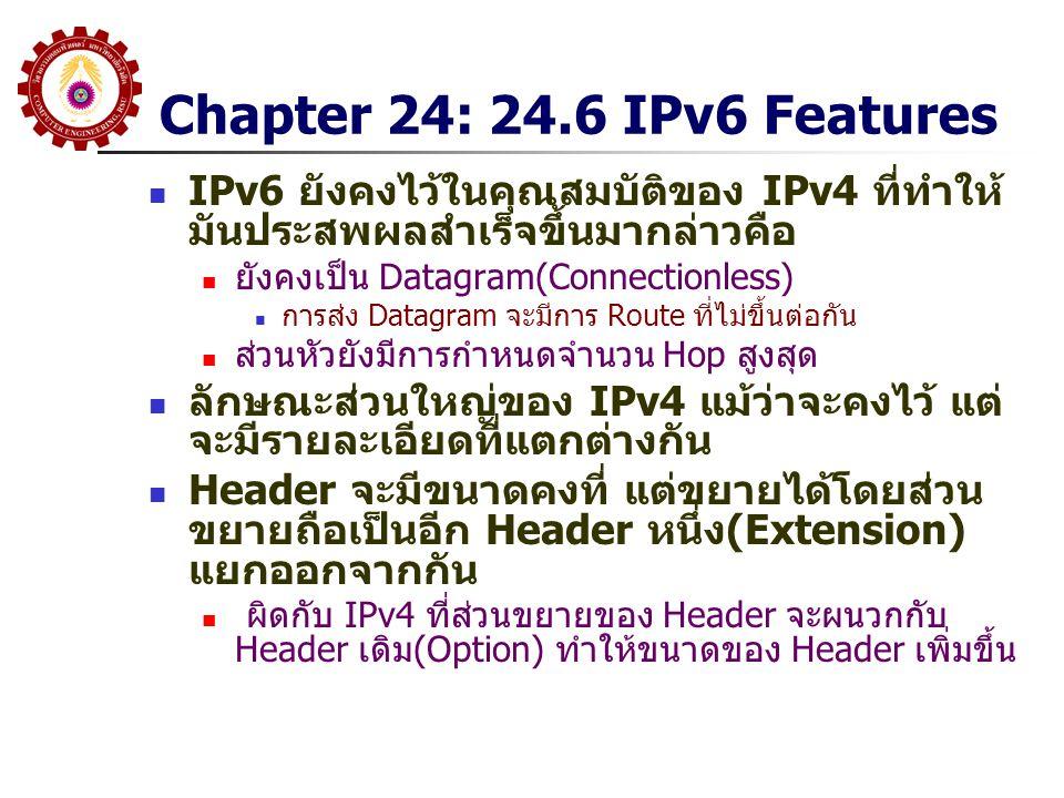 Chapter 24: 24.6 IPv6 Features ลักษณะที่เพิ่มมาใน IPv6 สรุปได้ดังนี้ Address Size เพิ่มจาก 32 บิต เป็น 128 บิต Header Format จะแตกต่างจากรูปแบบเดิม โดย Field จะไม่เหมือนเดิม (ดู รายละเอียดต่อไป) Extension Header แต่ละข้อมูลของ IPv6 จะถูกใส่ใน Header ที่แยกจากกัน โดยที่ Datagram จะประกอบด้วย Base Header ตามด้วย Extension Header (ถ้ามี) ได้อีกหลายอัน Support for Real-Time Traffic จะมีกลไกในการกำหนดเส้นทางพิเศษสำหรับส่งข้อมูลเหล่านี้ (คือทำ QoS) Extensible Protocol IPv6 ยอมให้มีการเพิ่มคุณลักษณะของ Datagram ได้ใน ภายหลัง ทำให้มีความยืดหยุ่นในการใช้งาน