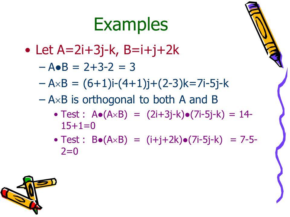 Examples Let A=2i+3j-k, B=i+j+2k –A●B = 2+3-2 = 3 –A  B = (6+1)i-(4+1)j+(2-3)k=7i-5j-k –A  B is orthogonal to both A and B Test : A●(A  B) = (2i+3j