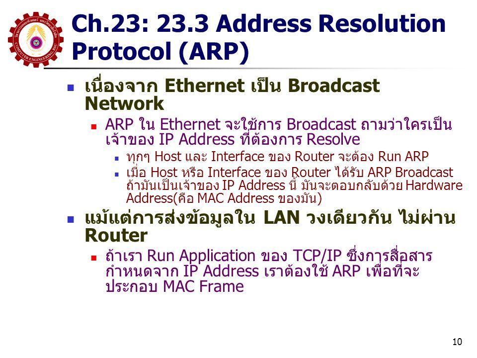 10 Ch.23: 23.3 Address Resolution Protocol (ARP) เนื่องจาก Ethernet เป็น Broadcast Network ARP ใน Ethernet จะใช้การ Broadcast ถามว่าใครเป็น เจ้าของ IP Address ที่ต้องการ Resolve ทุกๆ Host และ Interface ของ Router จะต้อง Run ARP เมื่อ Host หรือ Interface ของ Router ได้รับ ARP Broadcast ถ้ามันเป็นเจ้าของ IP Address นี้ มันจะตอบกลับด้วย Hardware Address(คือ MAC Address ของมัน) แม้แต่การส่งข้อมูลใน LAN วงเดียวกัน ไม่ผ่าน Router ถ้าเรา Run Application ของ TCP/IP ซึ่งการสื่อสาร กำหนดจาก IP Address เราต้องใช้ ARP เพื่อที่จะ ประกอบ MAC Frame