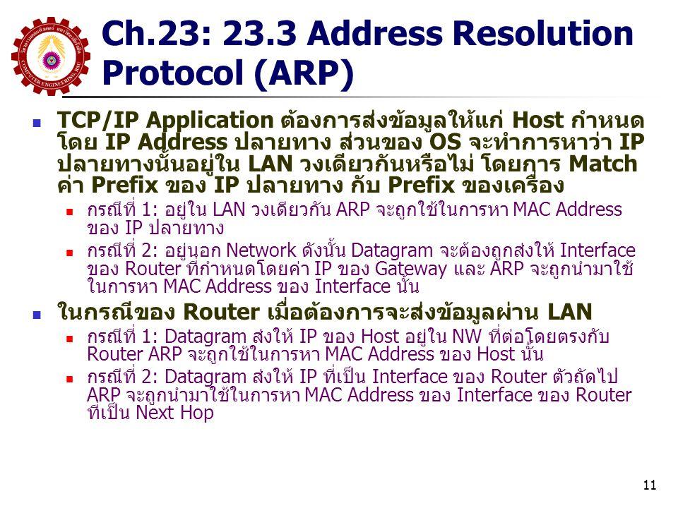 11 Ch.23: 23.3 Address Resolution Protocol (ARP) TCP/IP Application ต้องการส่งข้อมูลให้แก่ Host กำหนด โดย IP Address ปลายทาง ส่วนของ OS จะทำการหาว่า IP ปลายทางนั้นอยู่ใน LAN วงเดียวกันหรือไม่ โดยการ Match ค่า Prefix ของ IP ปลายทาง กับ Prefix ของเครื่อง กรณีที่ 1: อยู่ใน LAN วงเดียวกัน ARP จะถูกใช้ในการหา MAC Address ของ IP ปลายทาง กรณีที่ 2: อยู่นอก Network ดังนั้น Datagram จะต้องถูกส่งให้ Interface ของ Router ที่กำหนดโดยค่า IP ของ Gateway และ ARP จะถูกนำมาใช้ ในการหา MAC Address ของ Interface นั้น ในกรณีของ Router เมื่อต้องการจะส่งข้อมูลผ่าน LAN กรณีที่ 1: Datagram ส่งให้ IP ของ Host อยู่ใน NW ที่ต่อโดยตรงกับ Router ARP จะถูกใช้ในการหา MAC Address ของ Host นั้น กรณีที่ 2: Datagram ส่งให้ IP ที่เป็น Interface ของ Router ตัวถัดไป ARP จะถูกนำมาใช้ในการหา MAC Address ของ Interface ของ Router ที่เป็น Next Hop