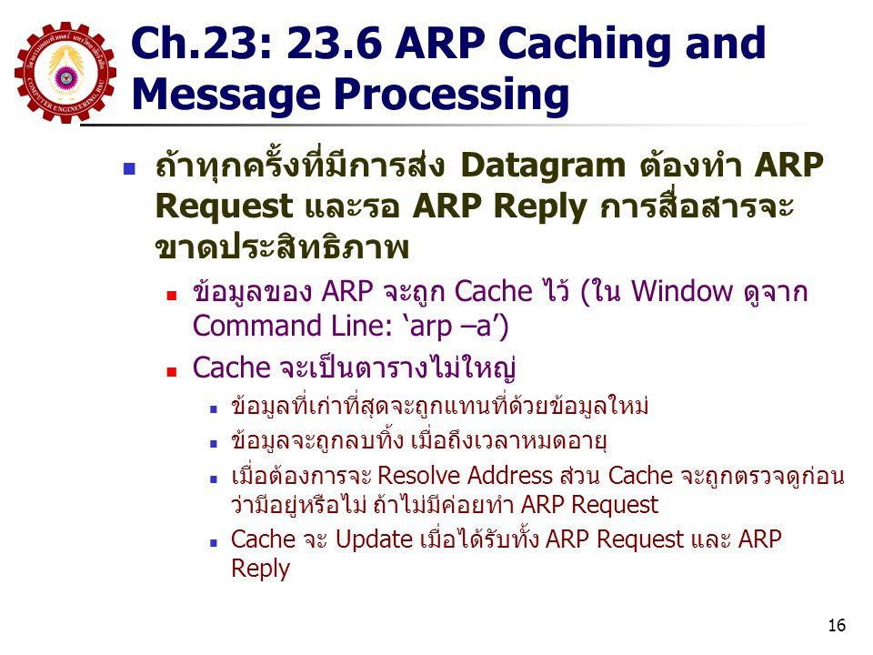 16 Ch.23: 23.6 ARP Caching and Message Processing ถ้าทุกครั้งที่มีการส่ง Datagram ต้องทำ ARP Request และรอ ARP Reply การสื่อสารจะ ขาดประสิทธิภาพ ข้อมูลของ ARP จะถูก Cache ไว้ (ใน Window ดูจาก Command Line: 'arp –a') Cache จะเป็นตารางไม่ใหญ่ ข้อมูลที่เก่าที่สุดจะถูกแทนที่ด้วยข้อมูลใหม่ ข้อมูลจะถูกลบทิ้ง เมื่อถึงเวลาหมดอายุ เมื่อต้องการจะ Resolve Address ส่วน Cache จะถูกตรวจดูก่อน ว่ามีอยู่หรือไม่ ถ้าไม่มีค่อยทำ ARP Request Cache จะ Update เมื่อได้รับทั้ง ARP Request และ ARP Reply