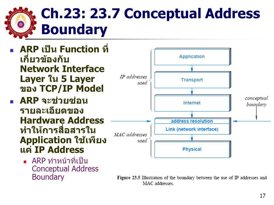 17 Ch.23: 23.7 Conceptual Address Boundary ARP เป็น Function ที่ เกี่ยวข้องกับ Network Interface Layer ใน 5 Layer ของ TCP/IP Model ARP จะช่วยซ่อน รายละเอียดของ Hardware Address ทำให้การสื่อสารใน Application ใช้เพียง แค่ IP Address ARP ทำหน้าที่เป็น Conceptual Address Boundary
